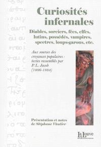 Curiosités infernales : diables, sorciers, fées, elfes, lutins, possédés, vampires, spectres, loup-garous, etc. : aux sources des croyances populaires