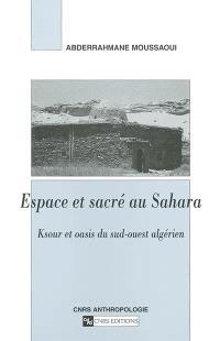 Espace et sacré au Sahara : Ksour et oasis du sud-ouest algérien