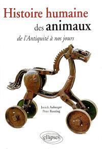 Histoire humaine des animaux : de l'Antiquité à nos jours...