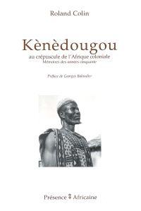 Kènèdougou : au crépuscule de l'Afrique coloniale : mémoires des années cinquante; Suivi de Mémorial de Kélètigui Berté