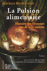 La pulsion alimentaire : histoire des hommes vue de leur assiette. Volume 1, De la fin du Moyen Age à Catherine de Médicis