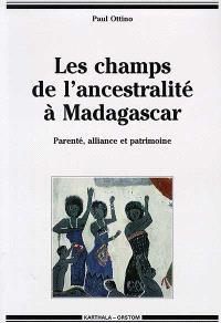 Les champs de l'ancestralité à Madagascar : parenté, alliance et patrimoine