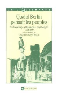 Quand Berlin pensait les peuples : anthropologie, ethnologie et psychologie : 1850-1890
