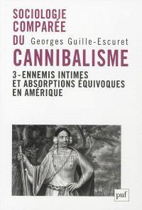Sociologie comparée du cannibalisme. Volume 3, Ennemis intimes et absorptions équivoques en Amérique