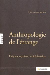 Anthropologie de l'étrange : énigmes, mystères, réalités insolites