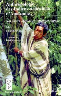 Anthropologie des Indiens Ashéninka d'Amazonie : nos soeurs Manioc et l'étranger Jaguar