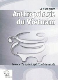 Anthropologie du Vietnam. Volume 2, L'espace spirituel de la vie