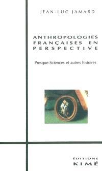 Anthropologies françaises en perspective : presque-sciences et autres histoires