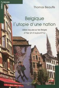 Belgique : l'utopie d'une nation : idées reçues sur les Belges d'hier et d'aujourd'hui