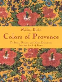 Colors of Provence : traditions, recipes and home decorations from the South of France