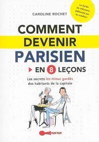 Comment devenir Parisien : en 8 leçons : les secrets les mieux gardés des habitants de la capitale