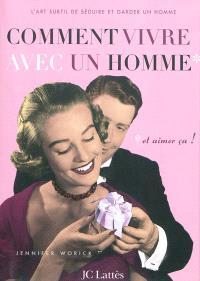 Comment vivre avec un homme et aimer ça ! : l'art subtil de séduire et garder un homme