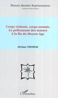 Corps violents, corps soumis : le policement des moeurs à la fin du Moyen Age