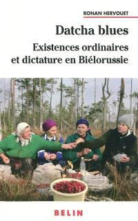 Datcha blues : existences ordinaires et dictature en Biélorussie