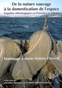 De la nature sauvage à la domestication de l'espace : enquêtes ethnologiques en Provence et ailleurs : hommage à Annie-Hélène Dufour