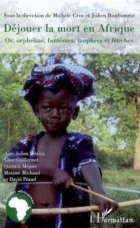 Déjouer la mort en Afrique : or, orphelins, fantômes, trophées et fétiches