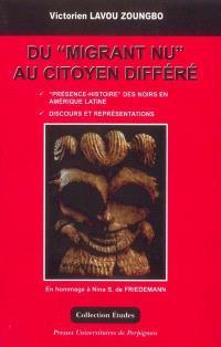 Du migrant nu au citoyen différé, présence-histoire des Noirs en Amérique latine, discours et représentations : hommage à Nina S. de Friedmann