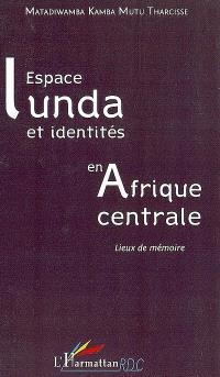 Espace lunda et identités en Afrique centrale : lieux de mémoire