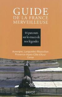 Guide de la France merveilleuse, Auvergne, Languedoc-Roussillon, Provence-Alpes-Côte d'Azur, Corse : 44 parcours sur les traces de nos légendes