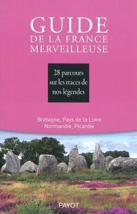 Guide de la France merveilleuse, Bretagne, Pays de Loire, Normandie, Picardie : 28 parcours sur les traces de nos légendes