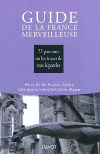 Guide de la France merveilleuse, Paris, Ile-de-France, Centre, Bourgogne, Franche-Comté, Alsace : 22 parcours sur les traces de nos légendes