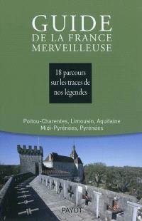 Guide de la France merveilleuse, Poitou-Charentes, Limousin, Aquitaine, Midi-Pyrénées, Pyrénées : 18 parcours sur les traces de nos légendes