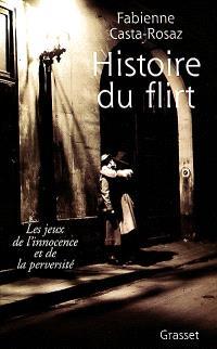 Histoire du flirt : les jeux de l'innocence et de la perversité : 1870-1968