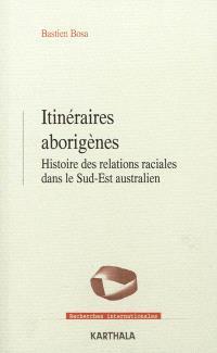 Itinéraires aborigènes : histoire des relations raciales dans le Sud-Est australien