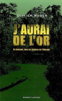 J'aurai de l'or : en Amazonie, dans les ténèbres de l'Eldorado