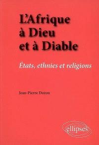 L'Afrique à Dieu et à diable : Etats, ethnies et religions