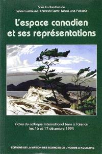 L'espace canadien et ses représentations : actes du colloque international tenu à Talence les 16 et 17 décembre 1994