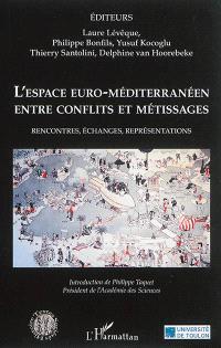L'espace euro-méditerranéen entre conflits et métissages : rencontres, échanges, représentations
