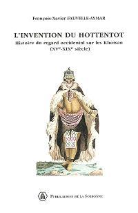 L'invention du Hottentot : histoire du regard occidental sur les Khoisan, XVe-XIXe siècle