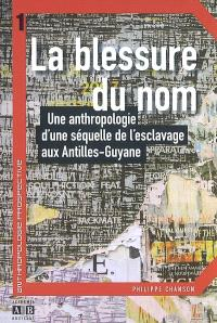 La blessure du nom : une anthropologie d'une séquelle de l'esclavage aux Antilles-Guyane