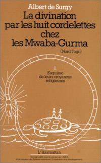 La Divination par les huit cordelettes chez les Mwaba-Gurma (Nord Togo). Volume 1, Esquisse de leurs croyances religieuses