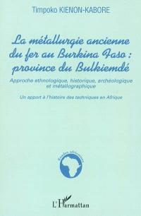 La métallurgie ancienne du fer, Burkina Faso, province du Bulkiemdé : approche ethnologique, historique, archéologique et métallographique : un apport à l'histoire de techniques en Afrique