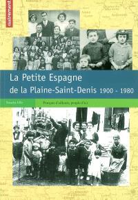 La Petite Espagne de la Plaine-Saint-Denis : 1900-1980 : Français d'ailleurs, peuples d'ici