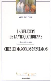 La religion de la vie quotidienne chez les Marocains musulmans : rites, règles et routine