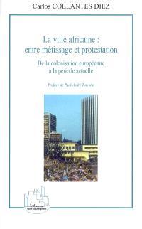 La ville africaine : entre métissage et protestation : de la colonisation européenne à la période actuelle