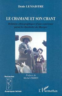 Le chamane et son chant : relations ethnographiques d'une expérience parmi les Huicholes du Mexique