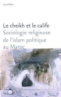 Le cheikh et le calife : sociologie religieuse de l'islam politique au Maroc