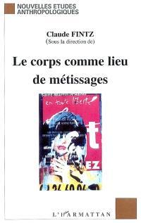 Le corps comme lieu de métissages : littérature, biologie, arts, anthropologie : actes du colloque de décembre 2002, Grenoble