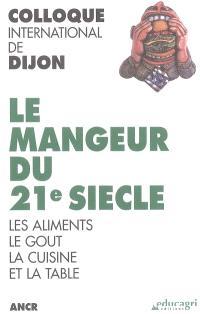 Le mangeur du 21e siècle : les aliments, le goût, la cuisine et la table : colloque international de Dijon, novembre 2002