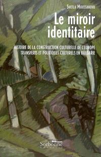Le miroir identitaire : histoire de la construction culturelle de l'Europe, transferts et politiques culturels en Bulgarie