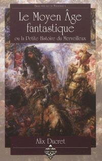 Le Moyen Age fantastique ou La petite histoire du merveilleux