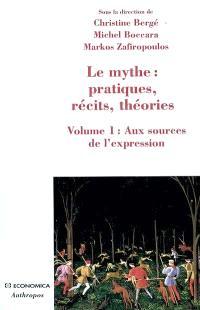 Le mythe : pratiques, récits, théories. Volume 1, Aux sources de l'expression : danse, possession, chant, parole, théâtre