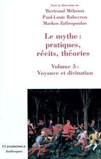 Le mythe : pratiques, récits, théories. Volume 3, Voyance et divination : approches croisées