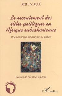 Le recrutement des élites politiques en Afrique subsaharienne : une sociologie du pouvoir au Gabon