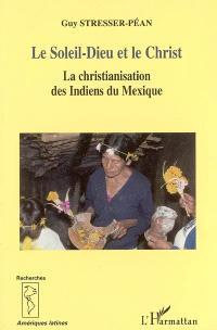 Le Soleil-Dieu et le Christ : la christianisation des Indiens du Mexique vue de la Sierra de Puebla