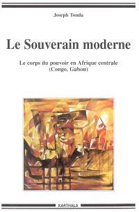 Le souverain moderne : le corps du pouvoir en Afrique centrale (Congo, Gabon)